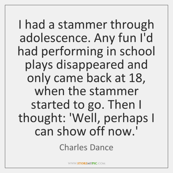 I had a stammer through adolescence. Any fun I'd had performing in ...