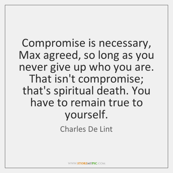 Compromise is necessary, Max agreed, so long as you never give up ...