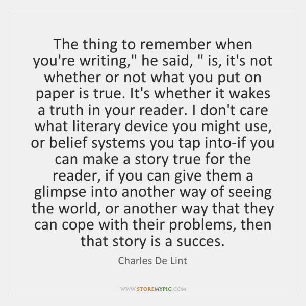 "The thing to remember when you're writing,"" he said, "" is, it's not ..."