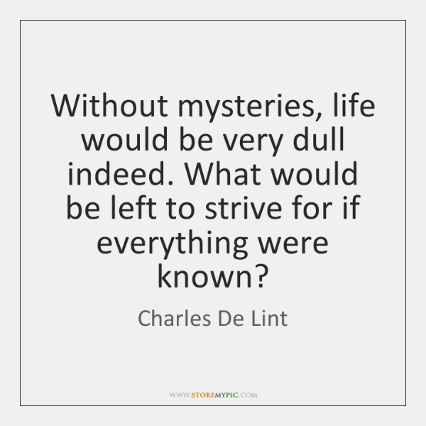 Without mysteries, life would be very dull indeed. What would be left ...
