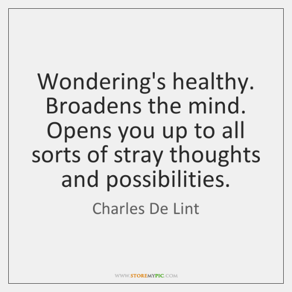 Wondering's healthy. Broadens the mind. Opens you up to all sorts of ...