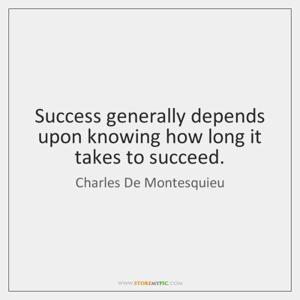 Success generally depends upon knowing how long it takes to succeed.
