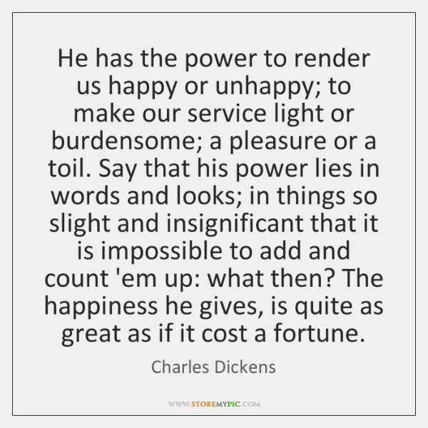 He has the power to render us happy or unhappy; to make ...