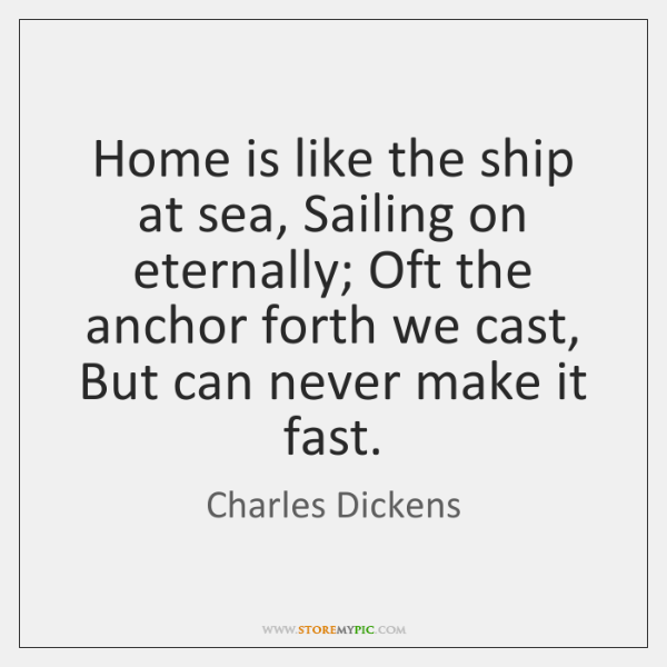 Home is like the ship at sea, Sailing on eternally; Oft the ...