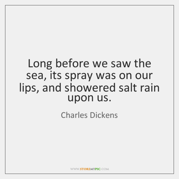 Long before we saw the sea, its spray was on our lips, ...