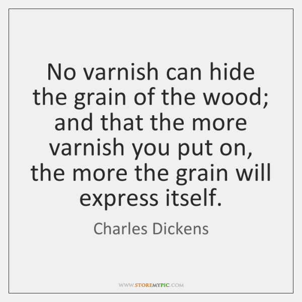 No varnish can hide the grain of the wood; and that the ...