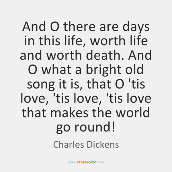 And O there are days in this life, worth life and worth ...