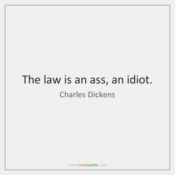The law is an ass, an idiot.