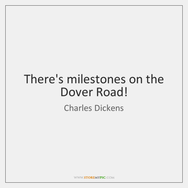 There's milestones on the Dover Road!