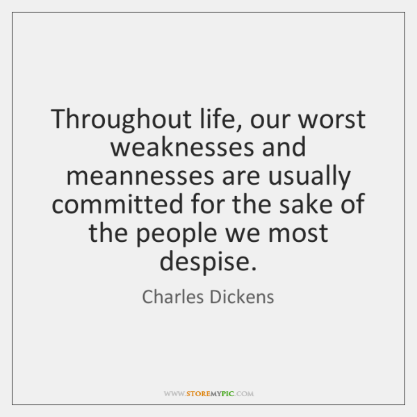 Throughout life, our worst weaknesses and meannesses are usually committed for the ...