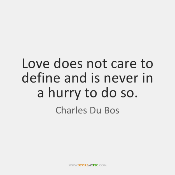 Love does not care to define and is never in a hurry ...