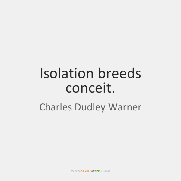 Isolation breeds conceit.