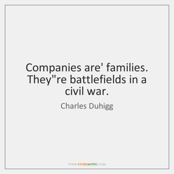 Companies are' families. They're battlefields in a civil war.