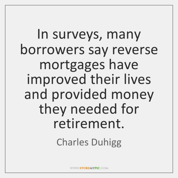 In surveys, many borrowers say reverse mortgages have improved their lives and ...