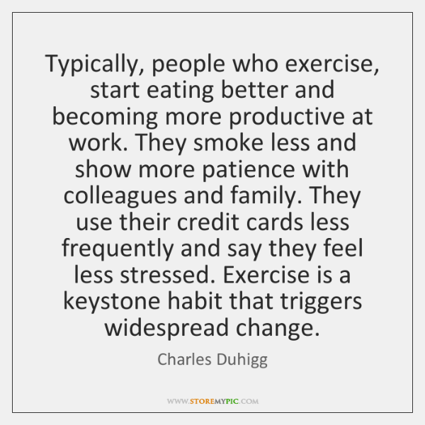Typically, people who exercise, start eating better and becoming more productive at ...