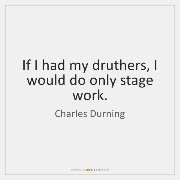 If I had my druthers, I would do only stage work.