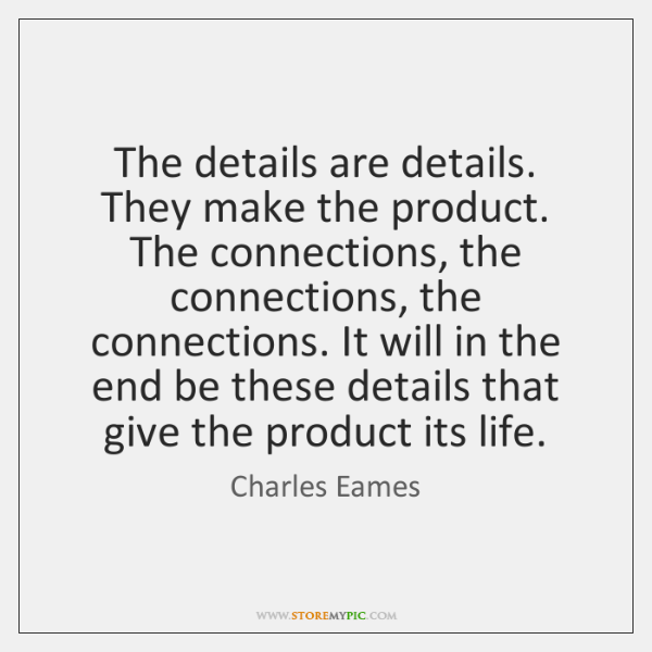 The details are details. They make the product. The connections, the connections, ...