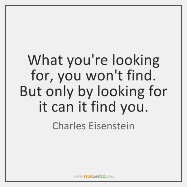 What you're looking for, you won't find. But only by looking for ...