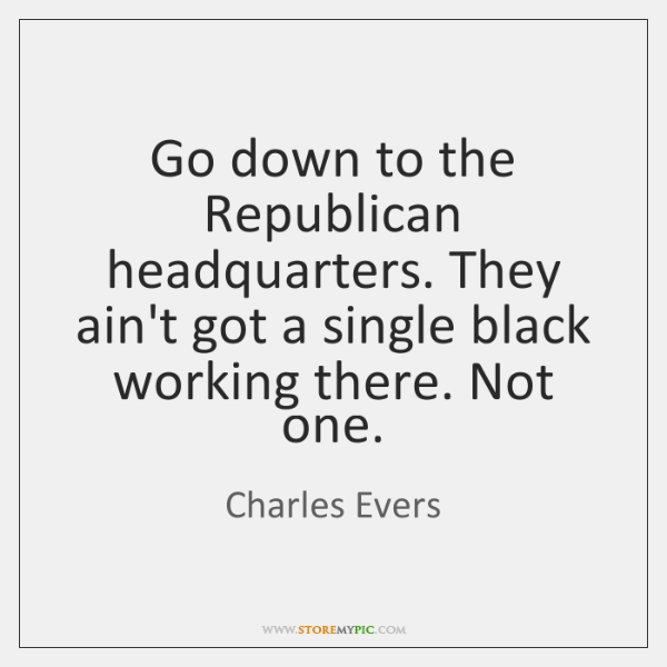 Go down to the Republican headquarters. They ain't got a single black ...