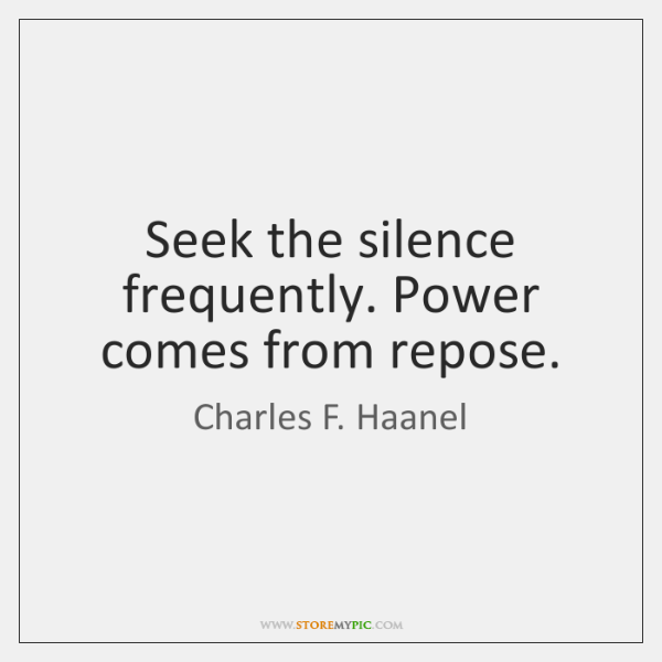 Seek the silence frequently. Power comes from repose.