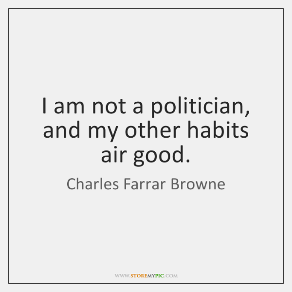 I am not a politician, and my other habits air good.