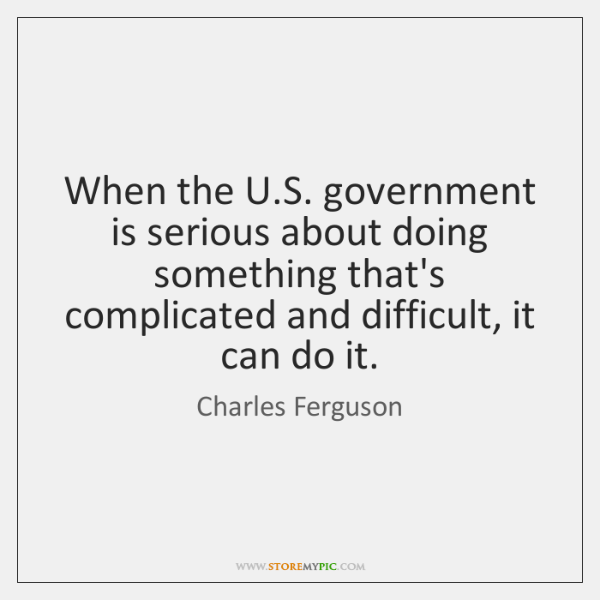 When the U.S. government is serious about doing something that's complicated ...
