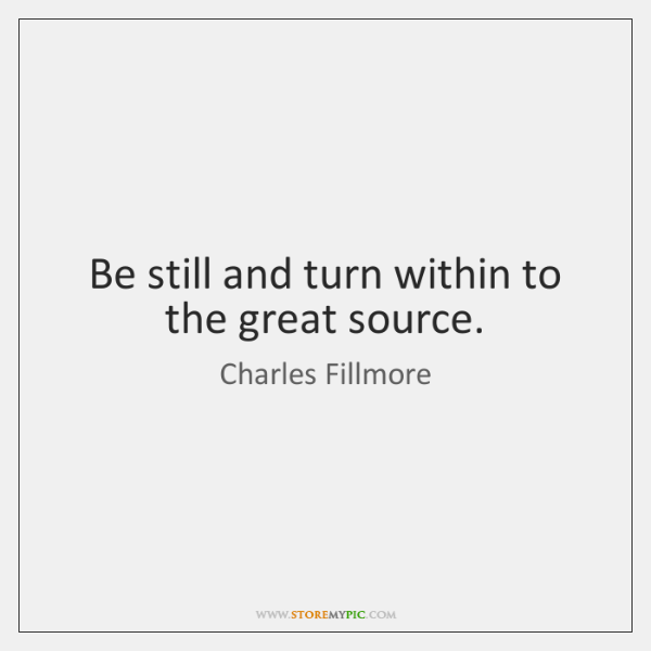 Be still and turn within to the great source.