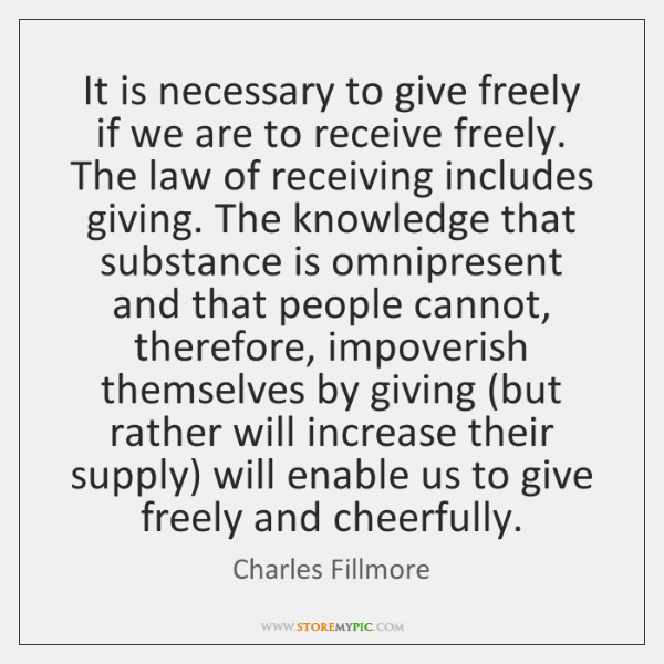 It is necessary to give freely if we are to receive freely. ...