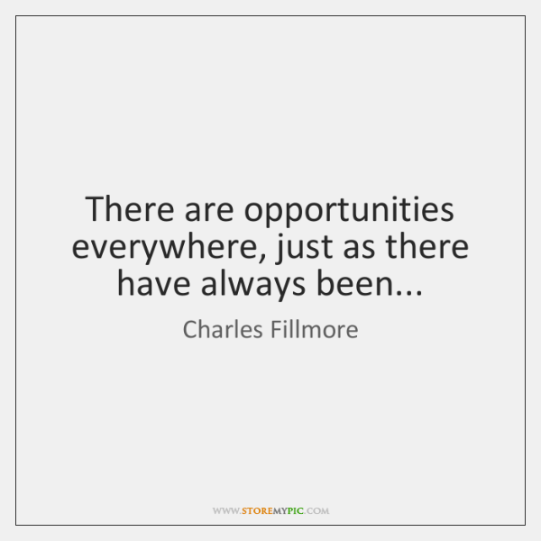 There are opportunities everywhere, just as there have always been...