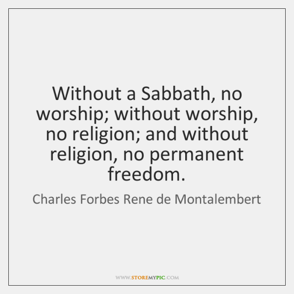 Without a Sabbath, no worship; without worship, no religion; and without religion, ...