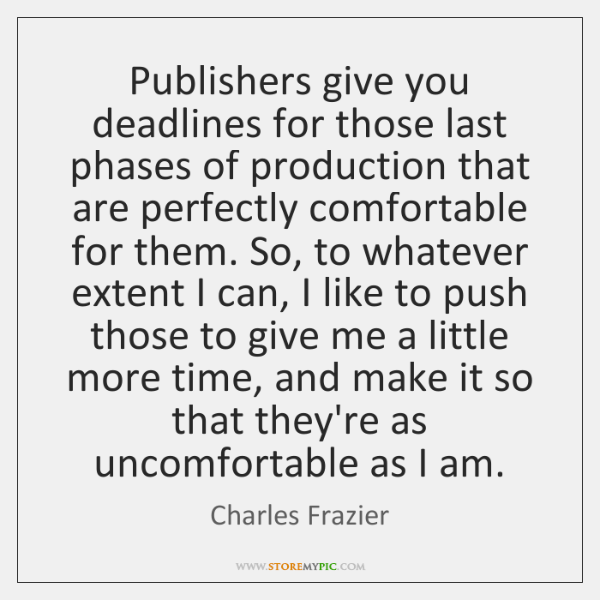Publishers give you deadlines for those last phases of production that are ...