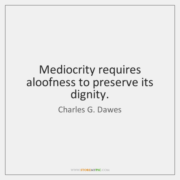 Mediocrity requires aloofness to preserve its dignity.