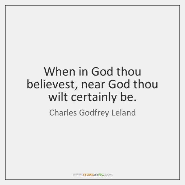 When in God thou believest, near God thou wilt certainly be.