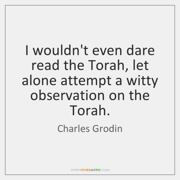 I wouldn't even dare read the Torah, let alone attempt a witty ...