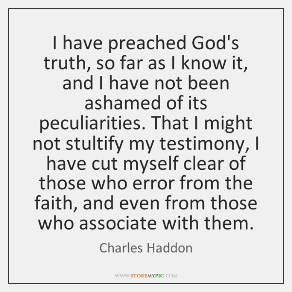 I have preached God's truth, so far as I know it, and ...