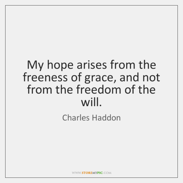 My hope arises from the freeness of grace, and not from the ...