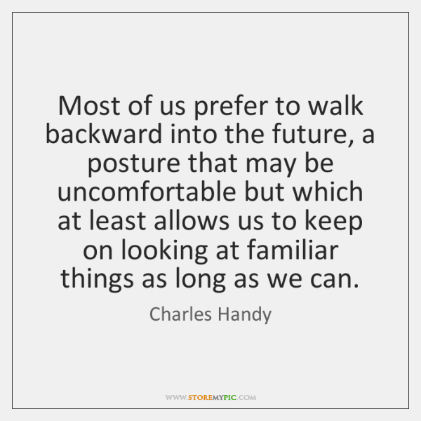 Most of us prefer to walk backward into the future, a posture ...