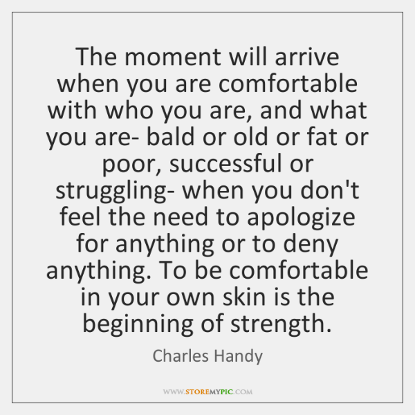 The moment will arrive when you are comfortable with who you are, ...