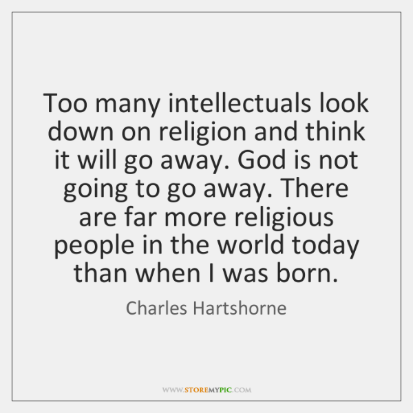 Too many intellectuals look down on religion and think it will go ...