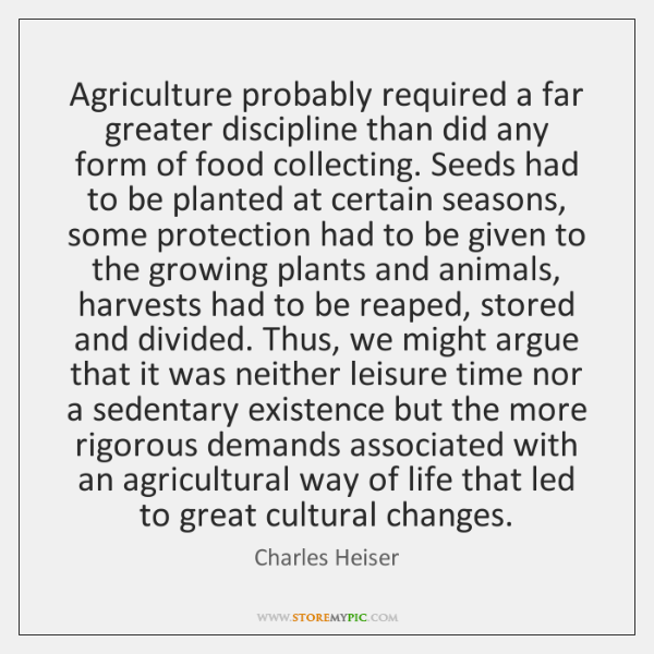 Agriculture probably required a far greater discipline than did any form of ...