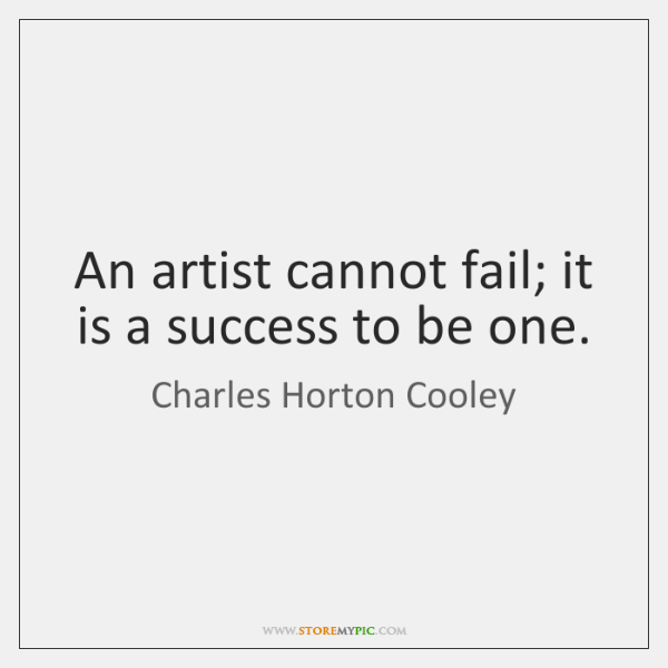 An artist cannot fail; it is a success to be one.