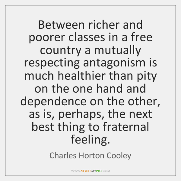 Between richer and poorer classes in a free country a mutually respecting ...