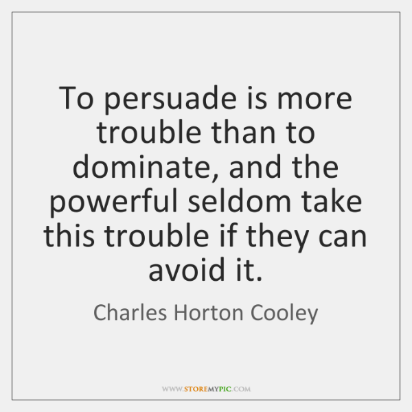 To persuade is more trouble than to dominate, and the powerful seldom ...