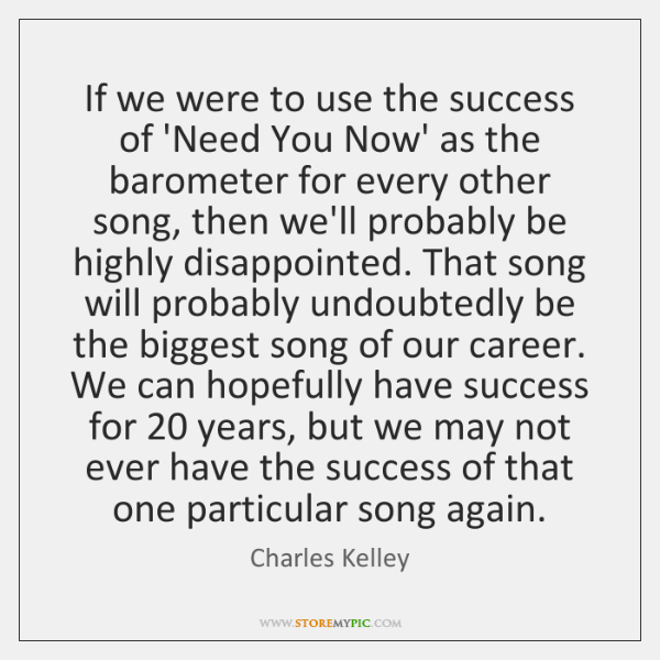 If we were to use the success of 'Need You Now' as ...