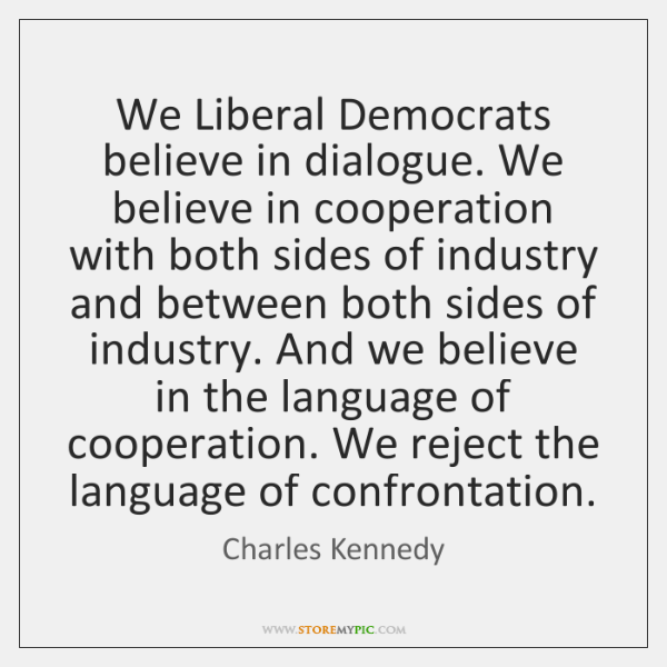 We Liberal Democrats believe in dialogue. We believe in cooperation with both ...