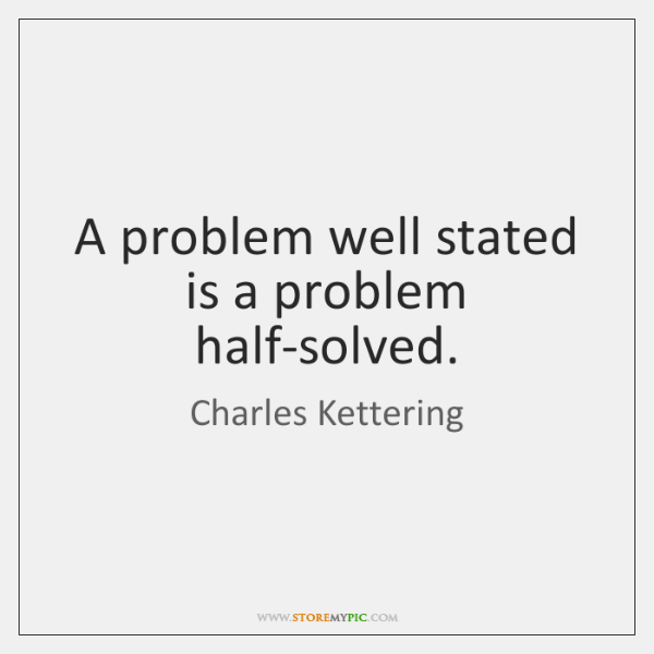 A problem well stated is a problem half-solved.