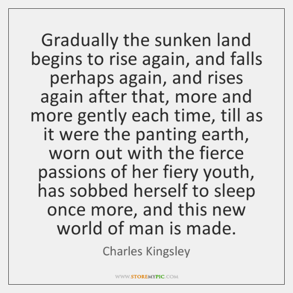 Gradually the sunken land begins to rise again, and falls perhaps again, ...