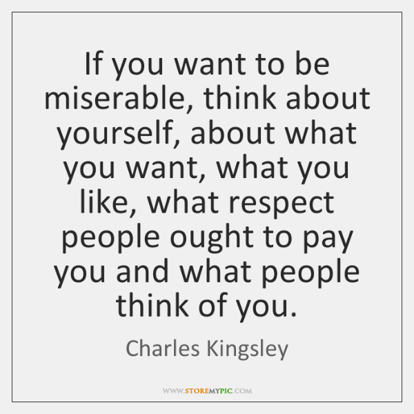 If you want to be miserable, think about yourself, about what you ...