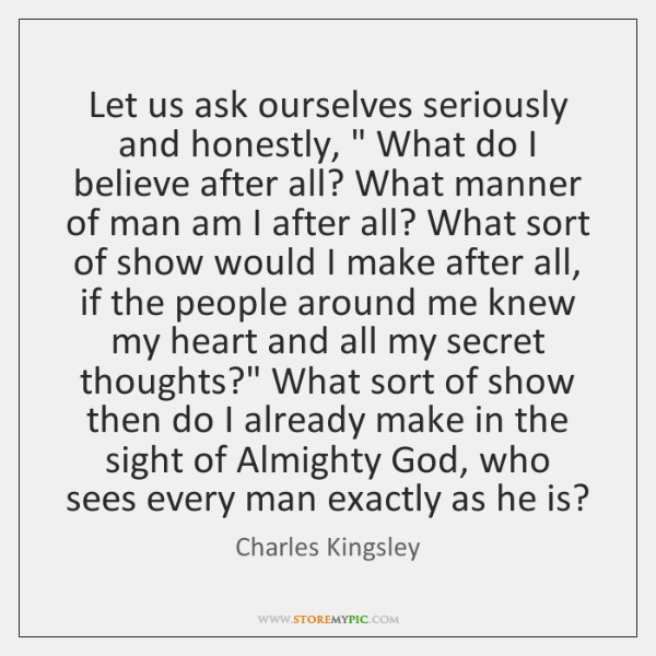 """Let us ask ourselves seriously and honestly, """" What do I believe after ..."""