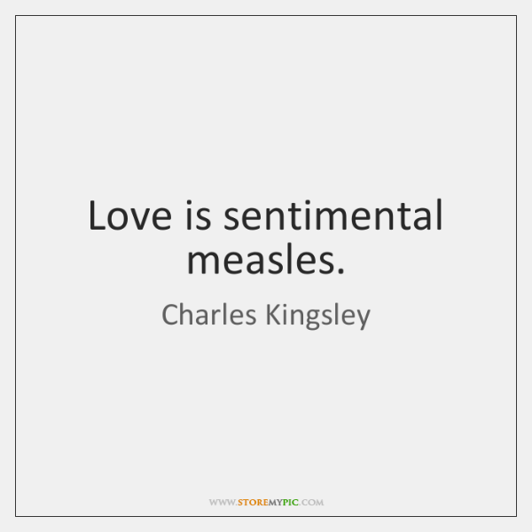 Love is sentimental measles.